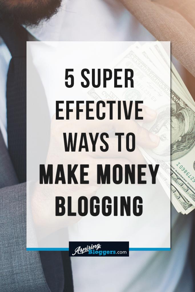 5 Super Effective Ways to Make Money Blogging