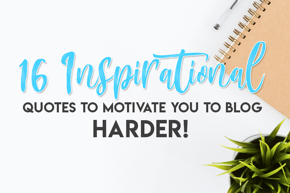 16 Inspirational Quotes to Motivate You to Blog HARDER